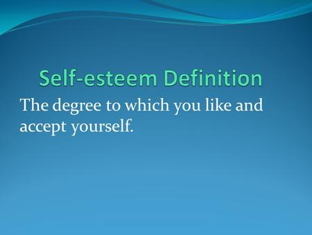 The degree to which you like and accept yourself..