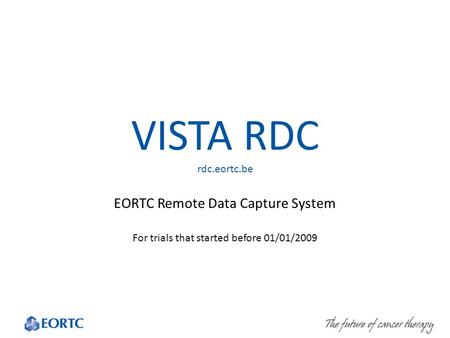 VISTA RDC rdc.eortc.be EORTC Remote Data Capture System For trials that started before 01/01/2009.
