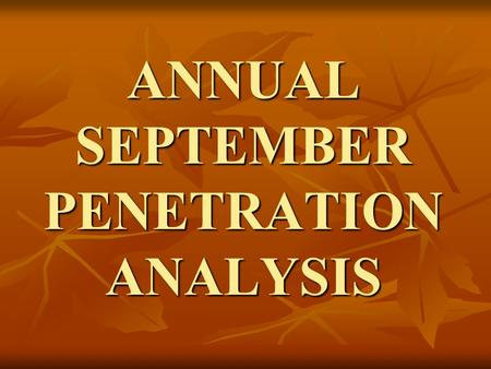 ANNUAL SEPTEMBER PENETRATION ANALYSIS. When & Why Begin working on the report on October 1 st Begin working on the report on October 1 st Useful to determine.