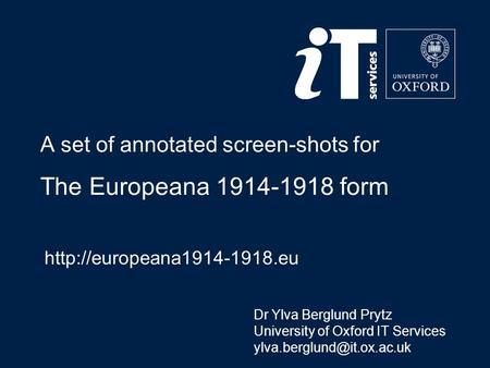 A set of annotated screen-shots for The Europeana 1914-1918 form  Dr Ylva Berglund Prytz University of Oxford IT Services