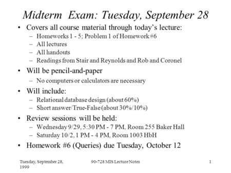Tuesday, September 28, 1999 90-728 MIS Lecture Notes1 Midterm Exam: Tuesday, September 28 Covers all course material through today's lecture: –Homeworks.