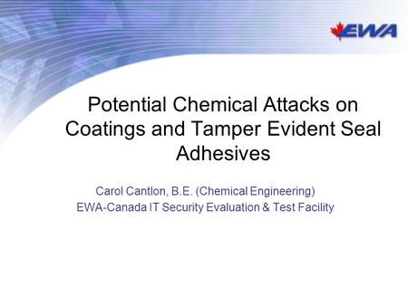 Potential Chemical Attacks on Coatings and Tamper Evident Seal Adhesives Carol Cantlon, B.E. (Chemical Engineering) EWA-Canada IT Security Evaluation &