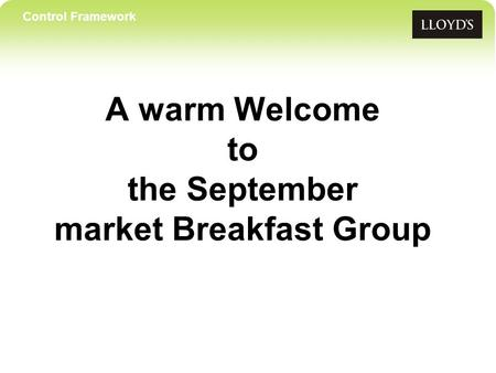 Control Framework A warm Welcome to the September market Breakfast Group.