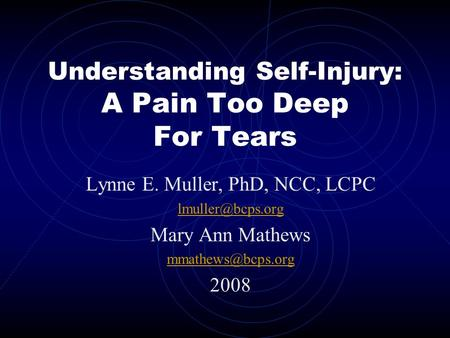 Understanding Self-Injury: A Pain Too Deep For Tears Lynne E. Muller, PhD, NCC, LCPC Mary Ann Mathews 2008.