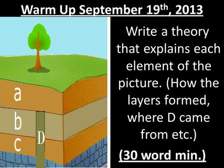 Warm Up September 19 th, 2013 Write a theory that explains each element of the picture. (How the layers formed, where D came from etc.) (30 word min.)