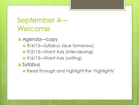 September 4— Welcome  Agenda—copy  9/4/13—Syllabus (due tomorrow)  9/5/13—Want Ads (interviewing)  9/6/13—Want Ads (writing)  Syllabus  Read through.