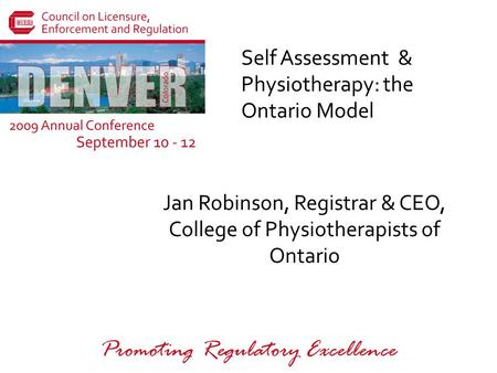 Promoting Regulatory Excellence Self Assessment & Physiotherapy: the Ontario Model Jan Robinson, Registrar & CEO, College of Physiotherapists of Ontario.