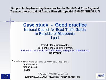 1. Workshop TIRANA Januar 2009 1 Support for Implementing Measures for the South East Core Regional Transport Network Multi Annual Plan (EuropeAid/125783/C/SER/MULTI.