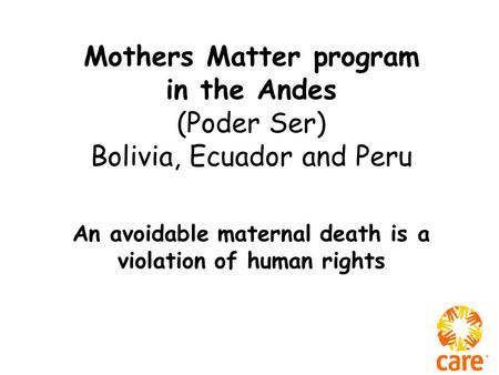 Mothers Matter program in the Andes (Poder Ser) Bolivia, Ecuador and Peru An avoidable maternal death is a violation of human rights.