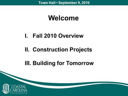 Town Hall September 9, 2010 Welcome I. Fall 2010 Overview II. Construction Projects III. Building for Tomorrow.
