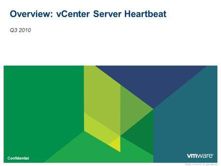 © 2009 VMware Inc. All rights reserved Confidential Overview: vCenter Server Heartbeat Q3 2010.