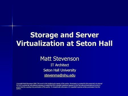 Storage and Server Virtualization at Seton Hall Matt Stevenson IT Architect Seton Hall University Copyright Matt Stevenson 2008. This.