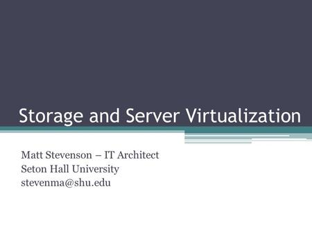 Storage and Server Virtualization Matt Stevenson – IT Architect Seton Hall University