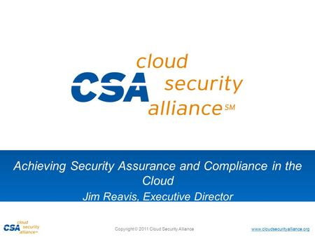 Www.cloudsecurityalliance.org Copyright © 2011 Cloud Security Alliance Achieving Security Assurance and Compliance in the Cloud Jim Reavis, Executive Director.