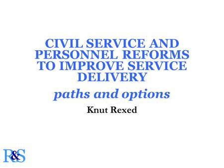 CIVIL SERVICE AND PERSONNEL REFORMS TO IMPROVE SERVICE DELIVERY paths and options Knut Rexed.