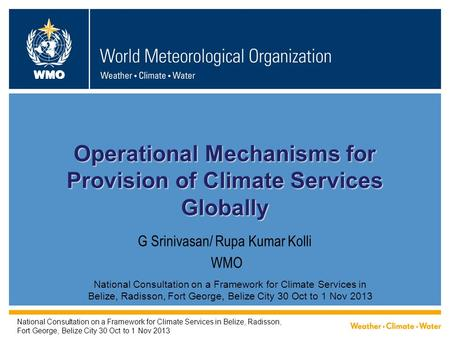 WMO G Srinivasan/ Rupa Kumar Kolli WMO Operational Mechanisms for Provision of Climate Services Globally National Consultation on a Framework for Climate.
