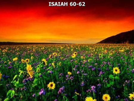 ISAIAH 60-62. Isaiah 60:1 Arise, shine; For your light has come! And the glory of the LORD is risen upon you. 2 For behold, the darkness shall cover the.