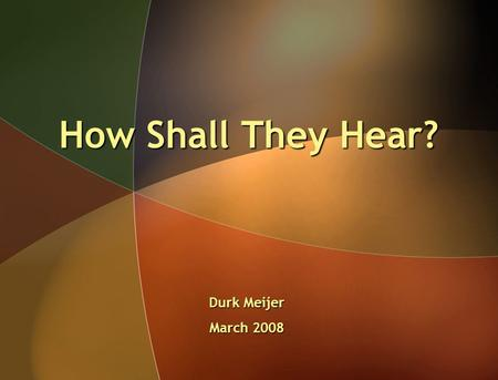 How Shall They Hear? Durk Meijer March 2008. In this context it is a foundational principle to consider the communicativeness of the message.