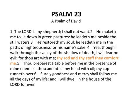 PSALM 23 A Psalm of David 1 The LORD is my shepherd; I shall not want.2 He maketh me to lie down in green pastures: he leadeth me beside the still waters.3.