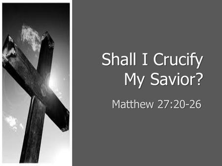 Shall I Crucify My Savior? Matthew 27:20-26. Rejected and Betrayed The Lord came to His own and was rejected, Jno 1:11The Lord came to His own and was.