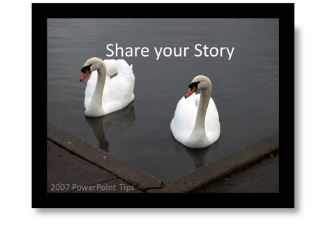 2007 PowerPoint Tips Share your Story. 3 X 5 Rule > 3 Bullet Points > 5 Words per Bullet (a slide for each component of research)