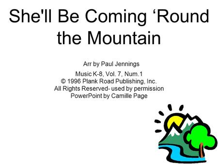 She'll Be Coming 'Round the Mountain Arr by Paul Jennings Music K-8, Vol. 7, Num.1 © 1996 Plank Road Publishing, Inc. All Rights Reserved- used by permission.