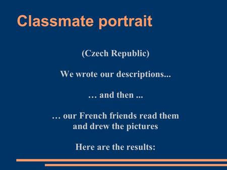 Classmate portrait (Czech Republic) We wrote our descriptions... … and then... … our French friends read them and drew the pictures Here are the results: