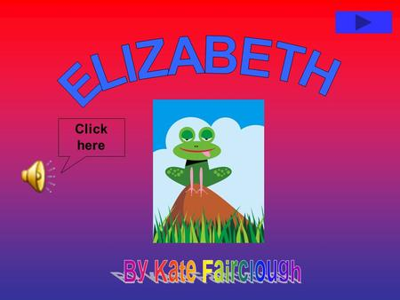 Click here Elizabeth was a frog, she thought she was a Queen. She didn't like catching bugs and she didn't like other frogs. She didn't like sitting.