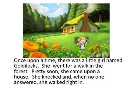 Once upon a time, there was a little girl named Goldilocks. She went for a walk in the forest. Pretty soon, she came upon a house. She knocked and, when.
