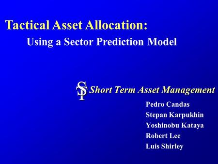 Short Term Asset Management Pedro Candas Stepan Karpukhin Yoshinobu Kataya Robert Lee Luis Shirley TS Tactical Asset Allocation: Using a Sector Prediction.