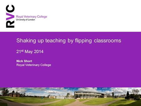 Shaking up teaching by flipping classrooms 21 st May 2014 Nick Short Royal Veterinary College.