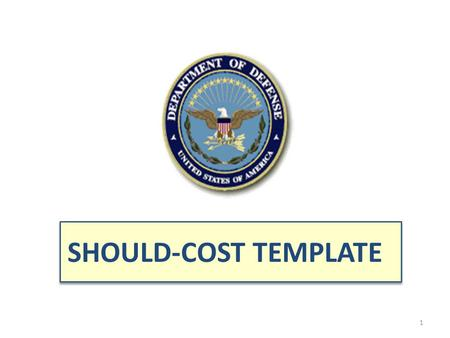 SHOULD-COST TEMPLATE See notes pages on subsequent slides for key points and tailor format as appropriate to suit the particular initiatives of program.