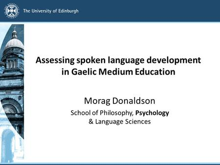 Assessing spoken language development in Gaelic Medium Education Morag Donaldson School of Philosophy, Psychology & Language Sciences.