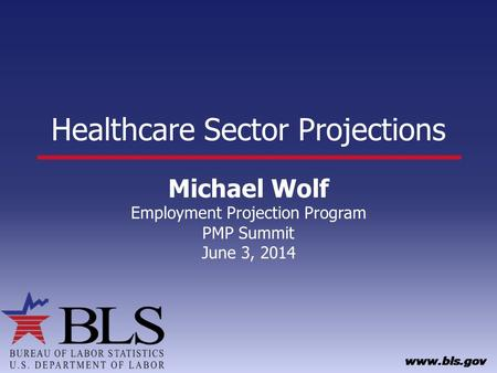 Healthcare Sector Projections Michael Wolf Employment Projection Program PMP Summit June 3, 2014.