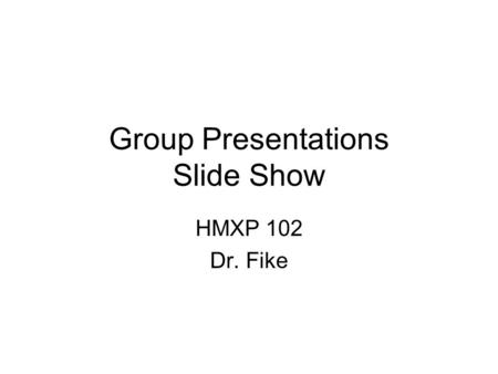 Group Presentations Slide Show HMXP 102 Dr. Fike.