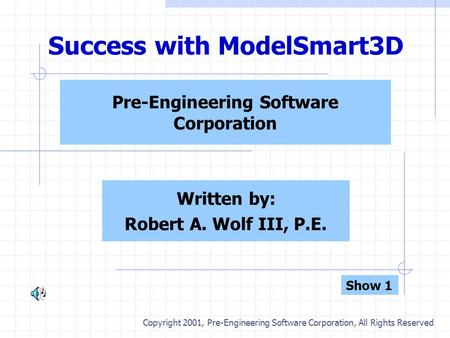 Success with ModelSmart3D Pre-Engineering Software Corporation Written by: Robert A. Wolf III, P.E. Copyright 2001, Pre-Engineering Software Corporation,