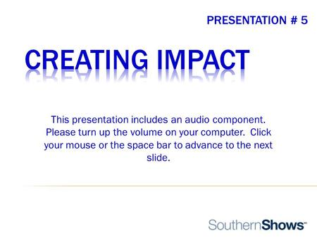 PRESENTATION # 5 This presentation includes an audio component. Please turn up the volume on your computer. Click your mouse or the space bar to advance.