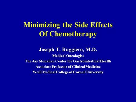 Minimizing the Side Effects Of Chemotherapy Joseph T. Ruggiero, M.D. Medical Oncologist The Jay Monahan Center for Gastrointestinal Health Associate Professor.