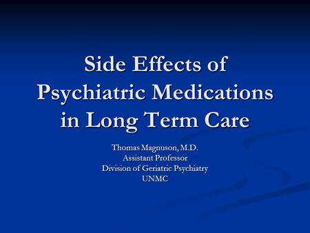Side Effects of Psychiatric Medications in Long Term Care Thomas Magnuson, M.D. Assistant Professor Division of Geriatric Psychiatry UNMC.
