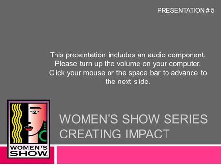 WOMEN'S SHOW SERIES CREATING IMPACT This presentation includes an audio component. Please turn up the volume on your computer. Click your mouse or the.