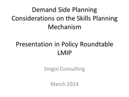 Demand Side Planning Considerations on the Skills Planning Mechanism Presentation in Policy Roundtable LMIP Singizi Consulting March 2014.
