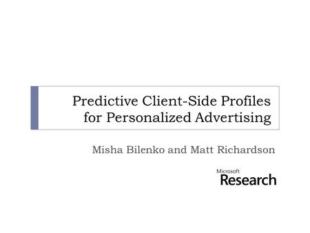 Predictive Client-Side Profiles for Personalized Advertising Misha Bilenko and Matt Richardson.