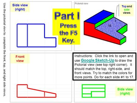 Top view Pictorial view Front viewSide view (right) Use the pictorial view to complete the front, top, and right side views. 16 Instructions: Click the.