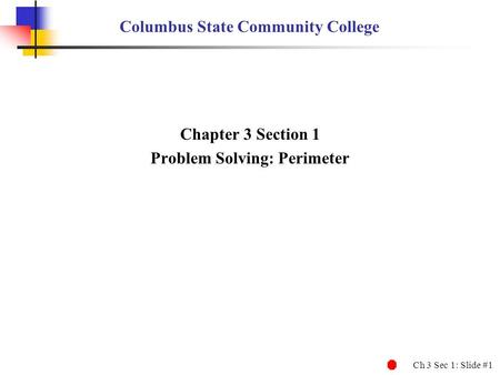 Ch 3 Sec 1: Slide #1 Columbus State Community College Chapter 3 Section 1 Problem Solving: Perimeter.