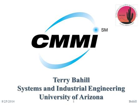 CMMI SM 8/25/2014Bahill1 Terry Bahill Systems and Industrial Engineering University of Arizona.