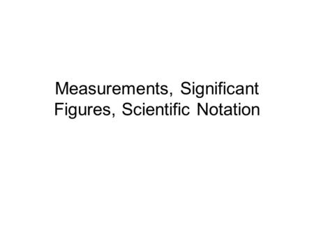 Measurements, Significant Figures, Scientific Notation.