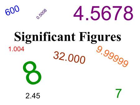 Significant Figures 1.004 4.5678 32.000 600 2.45 0.5008 7 9.99999 8.