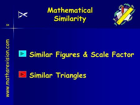 S4 Mathematical Similarity www.mathsrevision.com Similar Figures & Scale Factor Similar Triangles.