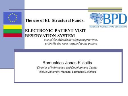 The use of EU Structural Funds: ELECTRONIC PATIENT VISIT RESERVATION SYSTEM Romualdas Jonas Kizlaitis Director of Informatics and Development Center Vilnius.