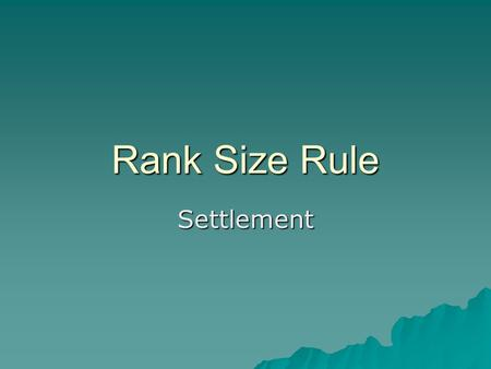 Rank Size Rule Settlement. Learning outcomes  To understand what the rank Size rule is and the pattern that it tries to outline.